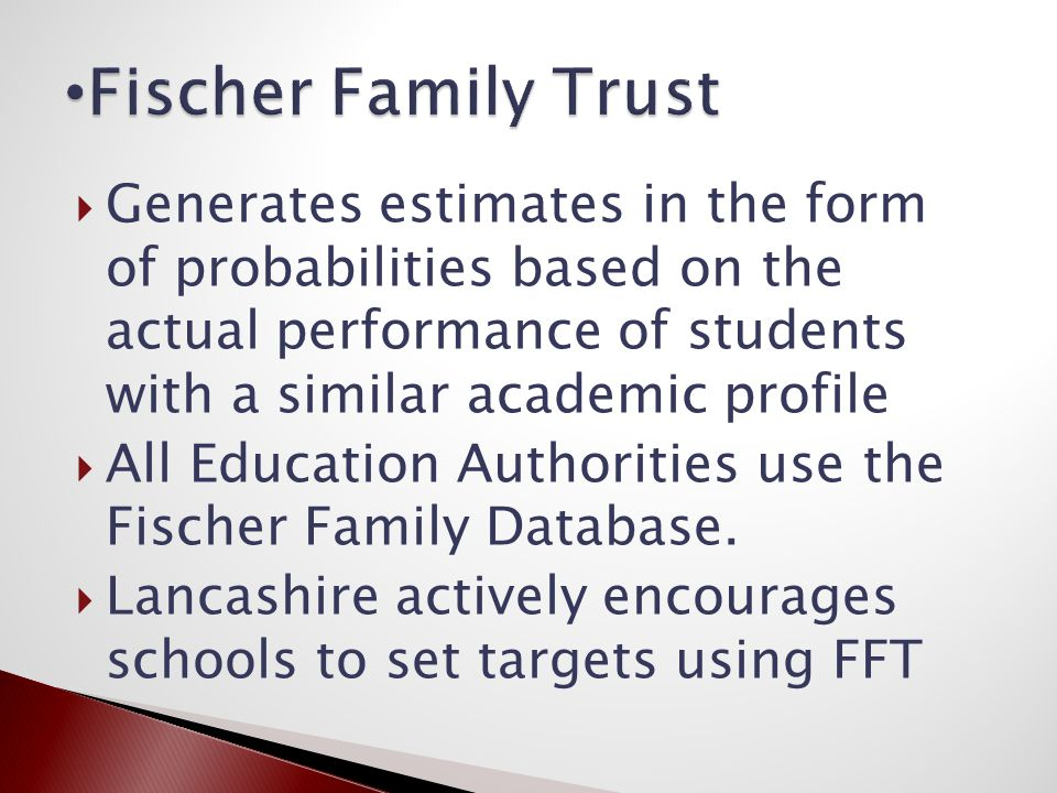  Generates estimates in the form of probabilities based on the actual performance of students with a similar academic profile  All Education Authorities use the Fischer Family Database.