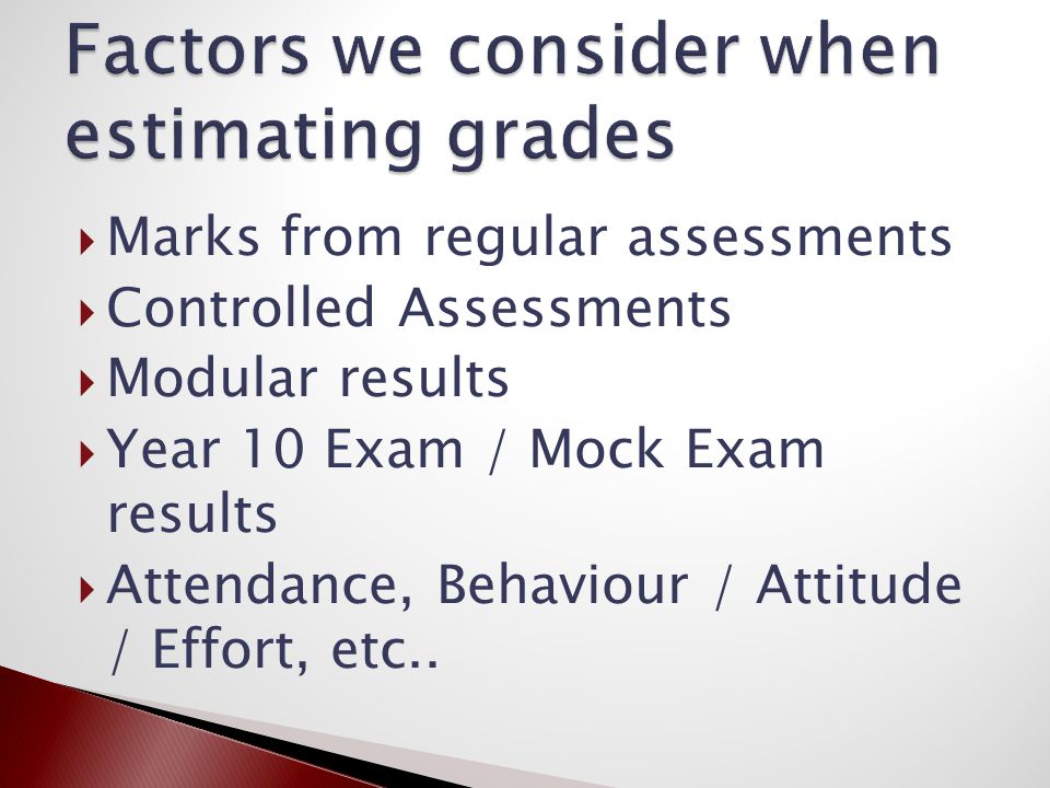  Marks from regular assessments  Controlled Assessments  Modular results  Year 10 Exam / Mock Exam results  Attendance, Behaviour / Attitude / Effort, etc..