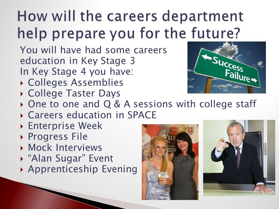You will have had some careers education in Key Stage 3 In Key Stage 4 you have:  Colleges Assemblies  College Taster Days  One to one and Q & A sessions with college staff  Careers education in SPACE  Enterprise Week  Progress File  Mock Interviews  Alan Sugar Event  Apprenticeship Evening