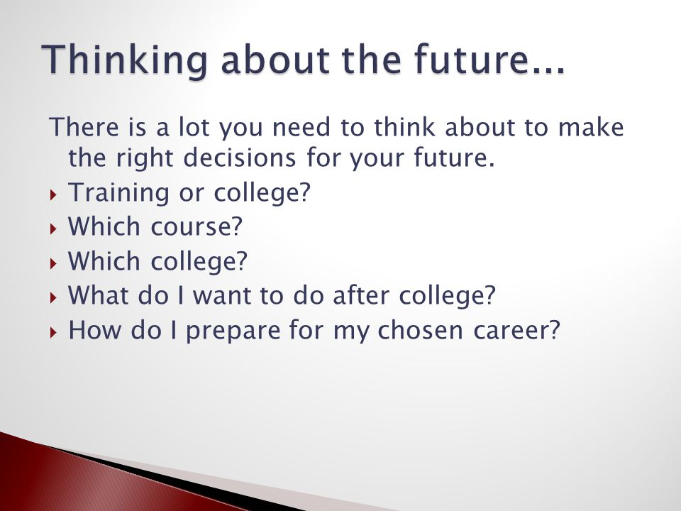 There is a lot you need to think about to make the right decisions for your future.