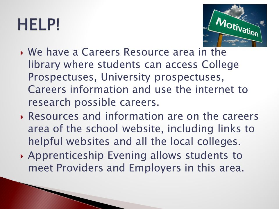  We have a Careers Resource area in the library where students can access College Prospectuses, University prospectuses, Careers information and use the internet to research possible careers.