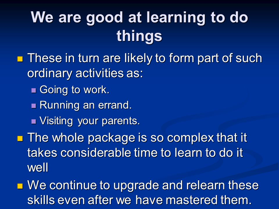 We are good at learning to do things These in turn are likely to form part of such ordinary activities as: These in turn are likely to form part of such ordinary activities as: Going to work.
