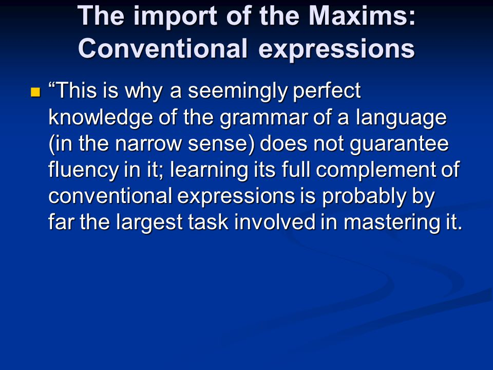 "The import of the Maxims: Conventional expressions ""This is why a seemingly perfect knowledge of the grammar of a language (in the narrow sense) does"