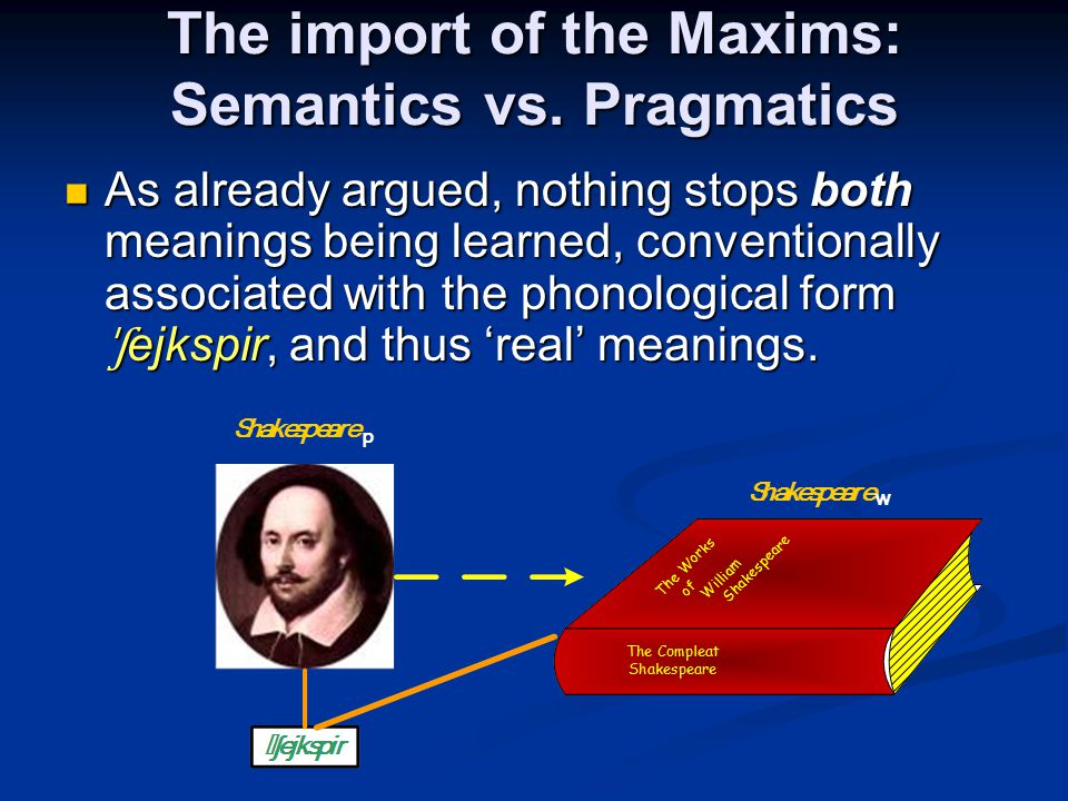 The import of the Maxims: Semantics vs. Pragmatics As already argued, nothing stops both meanings being learned, conventionally associated with the ph