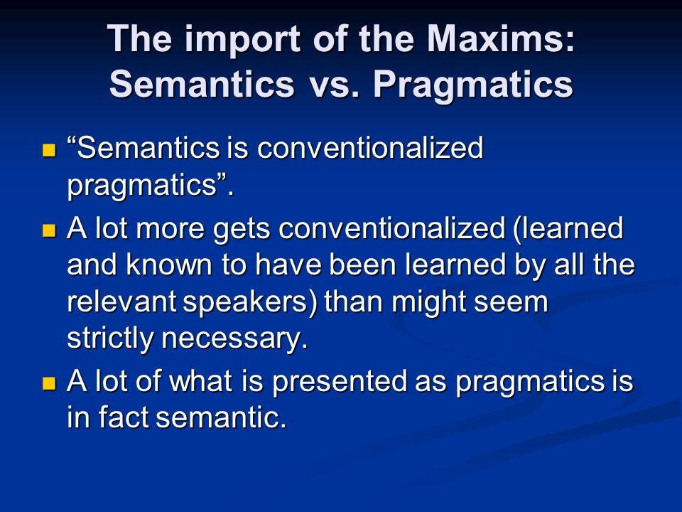 "The import of the Maxims: Semantics vs. Pragmatics ""Semantics is conventionalized pragmatics"". ""Semantics is conventionalized pragmatics"". A lot more"