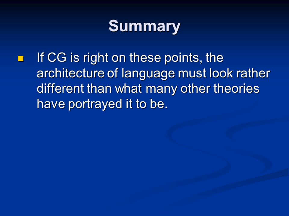 Summary If CG is right on these points, the architecture of language must look rather different than what many other theories have portrayed it to be.