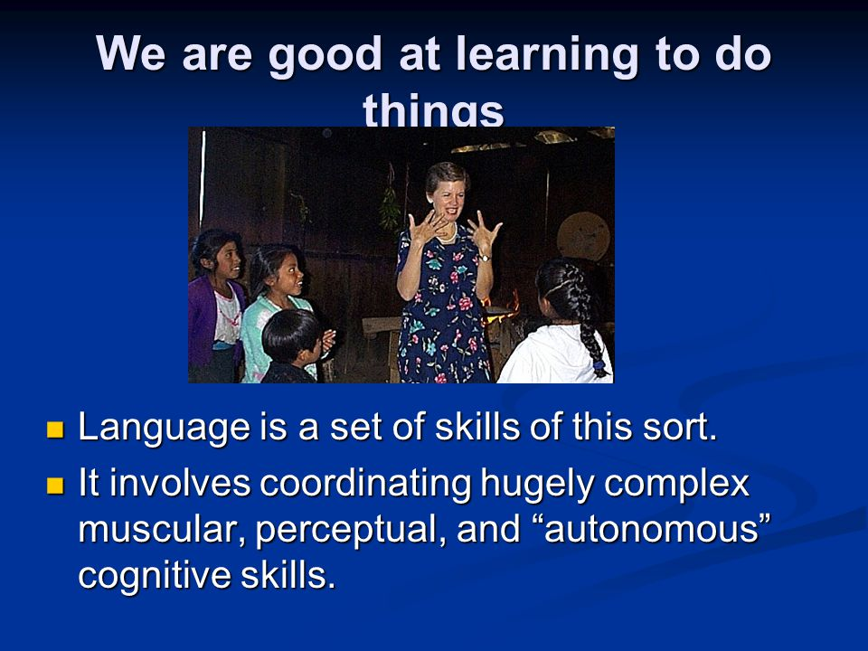 We are good at learning to do things Language is a set of skills of this sort. Language is a set of skills of this sort. It involves coordinating huge