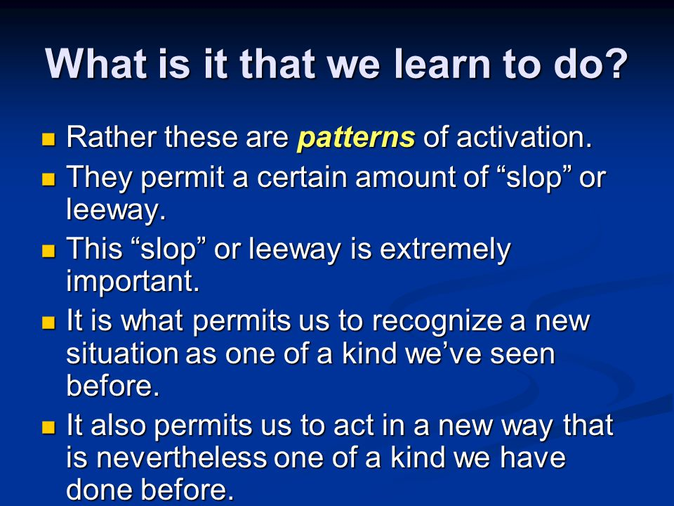 "What is it that we learn to do? Rather these are patterns of activation. Rather these are patterns of activation. They permit a certain amount of ""slo"