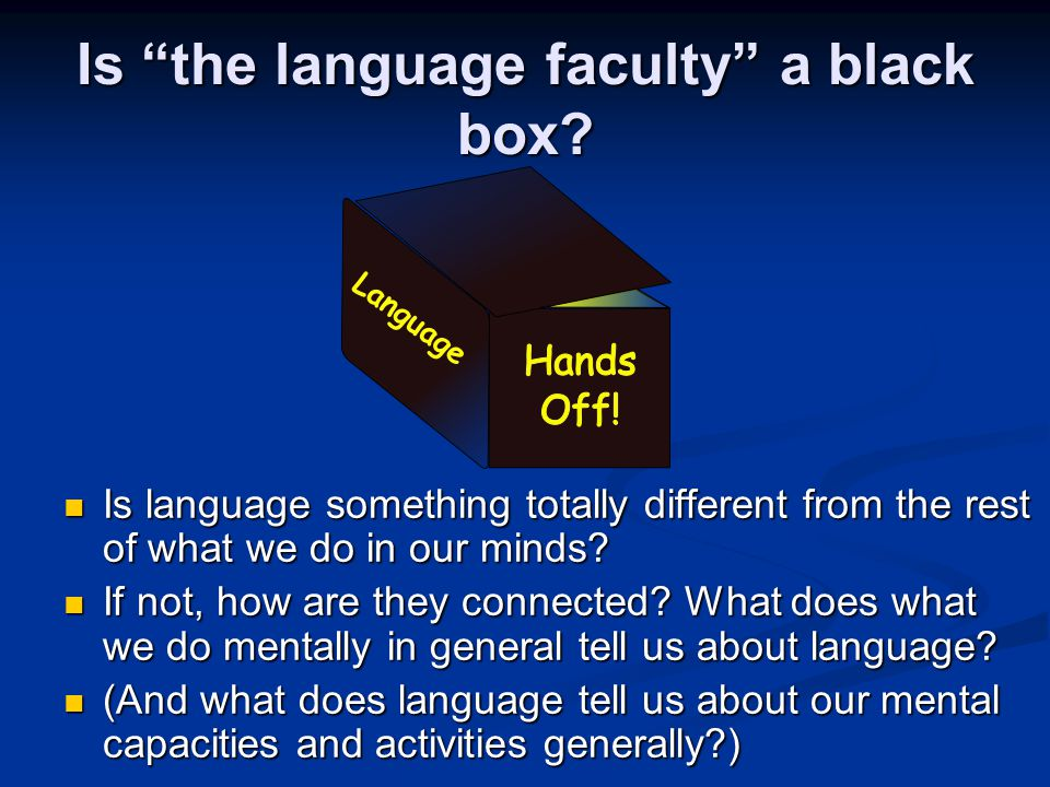 "Is ""the language faculty"" a black box? Is language something totally different from the rest of what we do in our minds? Is language something totally"