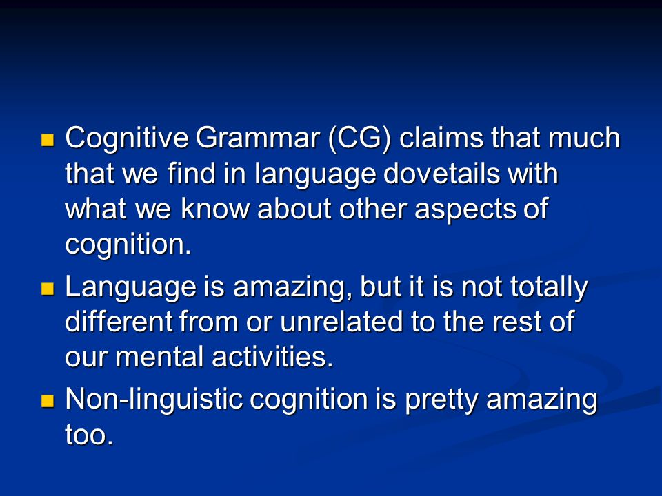 Cognitive Grammar (CG) claims that much that we find in language dovetails with what we know about other aspects of cognition. Cognitive Grammar (CG)