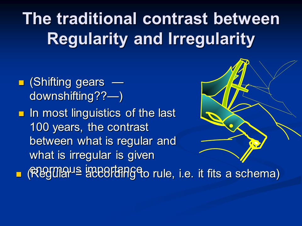 The traditional contrast between Regularity and Irregularity (Shifting gears — downshifting??—) (Shifting gears — downshifting??—) In most linguistics