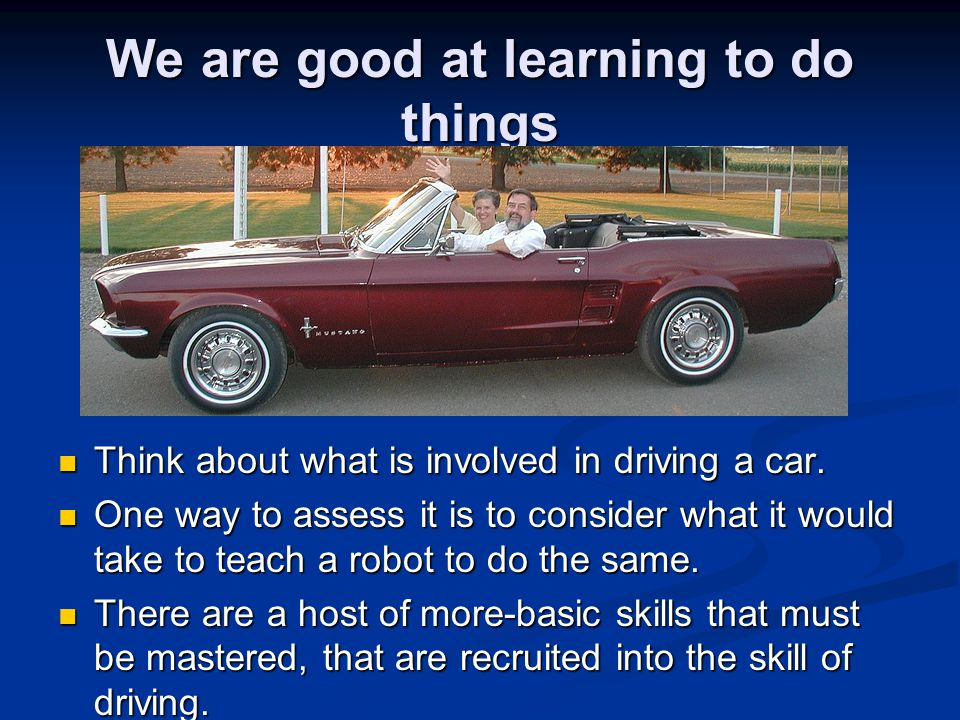 We are good at learning to do things Think about what is involved in driving a car. Think about what is involved in driving a car. One way to assess i