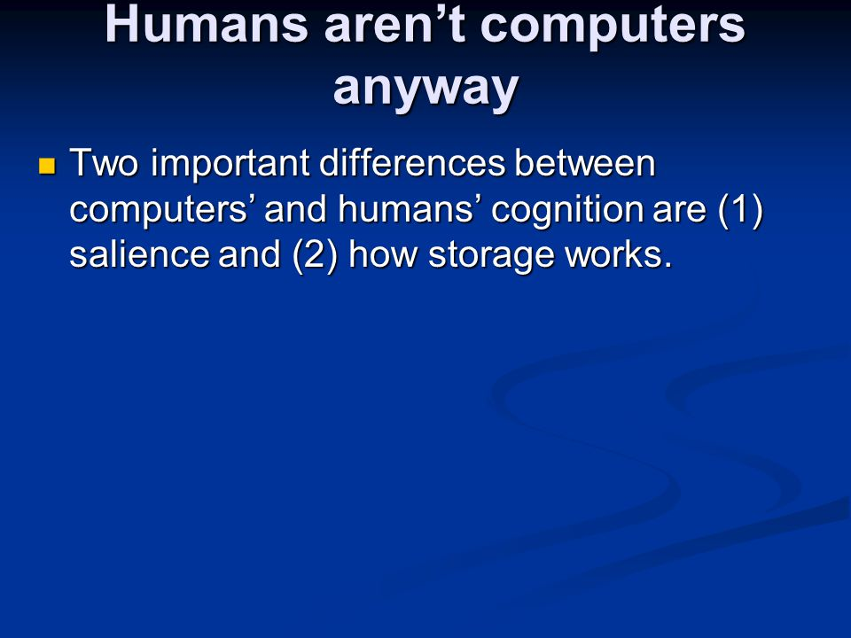 Humans aren't computers anyway Two important differences between computers' and humans' cognition are (1) salience and (2) how storage works. Two impo