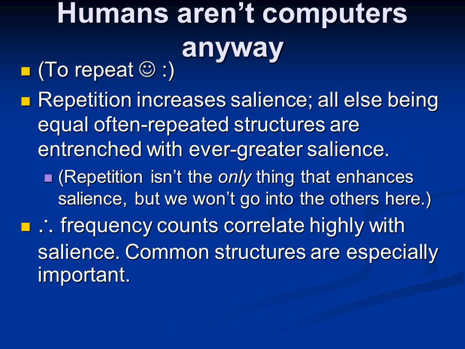 Humans aren't computers anyway (To repeat :) (To repeat :) Repetition increases salience; all else being equal often-repeated structures are entrenche