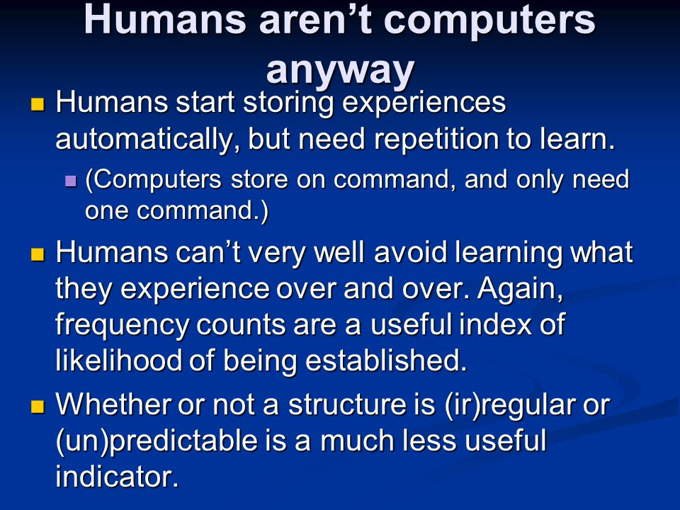Humans aren't computers anyway Humans start storing experiences automatically, but need repetition to learn. Humans start storing experiences automati