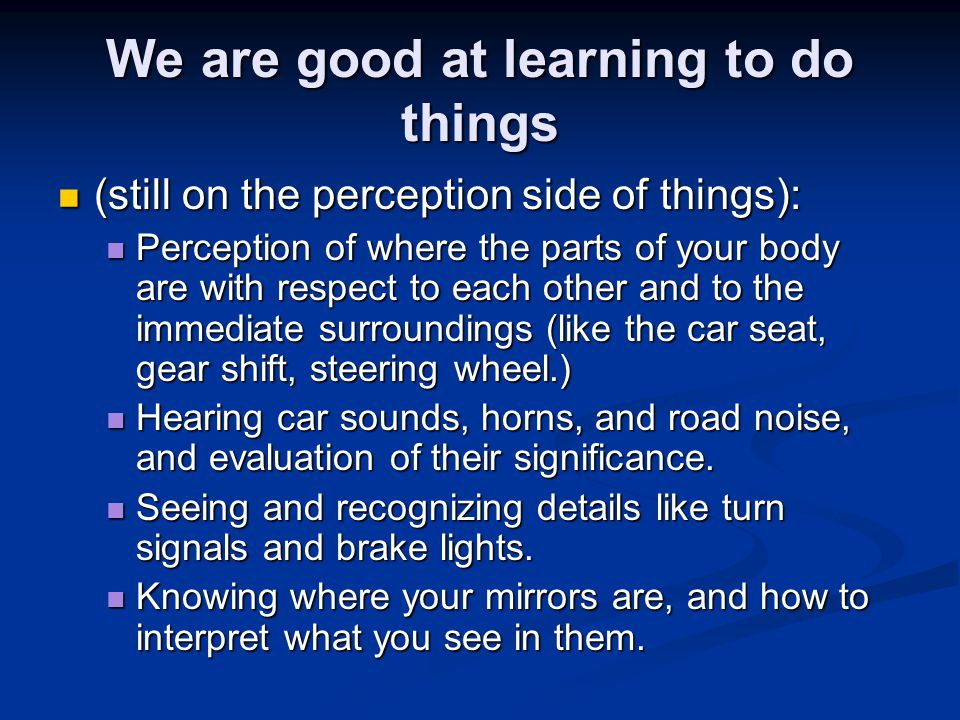 We are good at learning to do things (still on the perception side of things): (still on the perception side of things): Perception of where the parts of your body are with respect to each other and to the immediate surroundings (like the car seat, gear shift, steering wheel.) Perception of where the parts of your body are with respect to each other and to the immediate surroundings (like the car seat, gear shift, steering wheel.) Hearing car sounds, horns, and road noise, and evaluation of their significance.