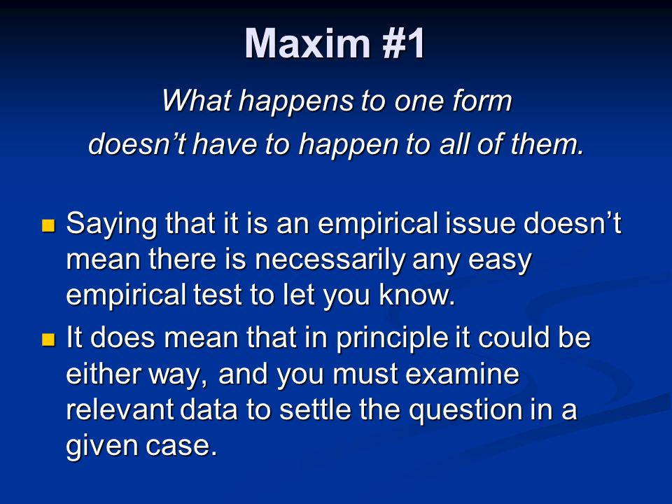 Maxim #1 What happens to one form doesn't have to happen to all of them. Saying that it is an empirical issue doesn't mean there is necessarily any ea