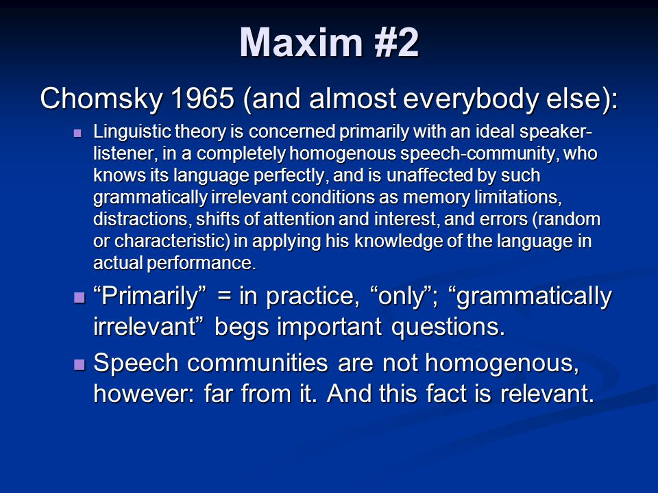 Maxim #2 Chomsky 1965 (and almost everybody else): Linguistic theory is concerned primarily with an ideal speaker- listener, in a completely homogenou
