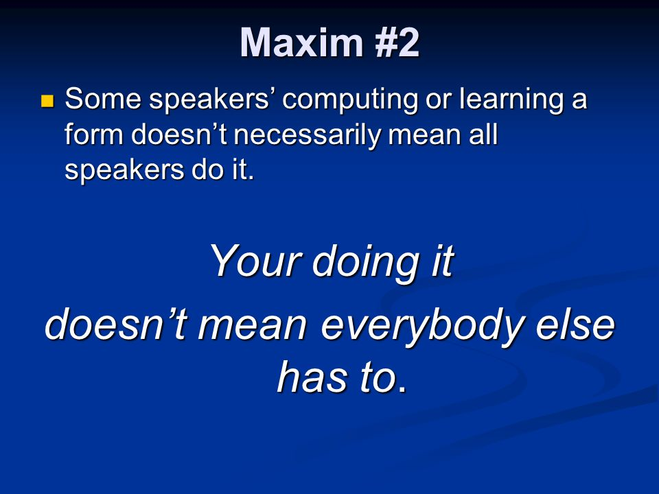 Maxim #2 Some speakers' computing or learning a form doesn't necessarily mean all speakers do it. Some speakers' computing or learning a form doesn't