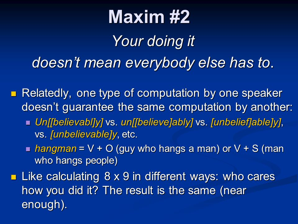Maxim #2 Your doing it doesn't mean everybody else has to. Relatedly, one type of computation by one speaker doesn't guarantee the same computation by