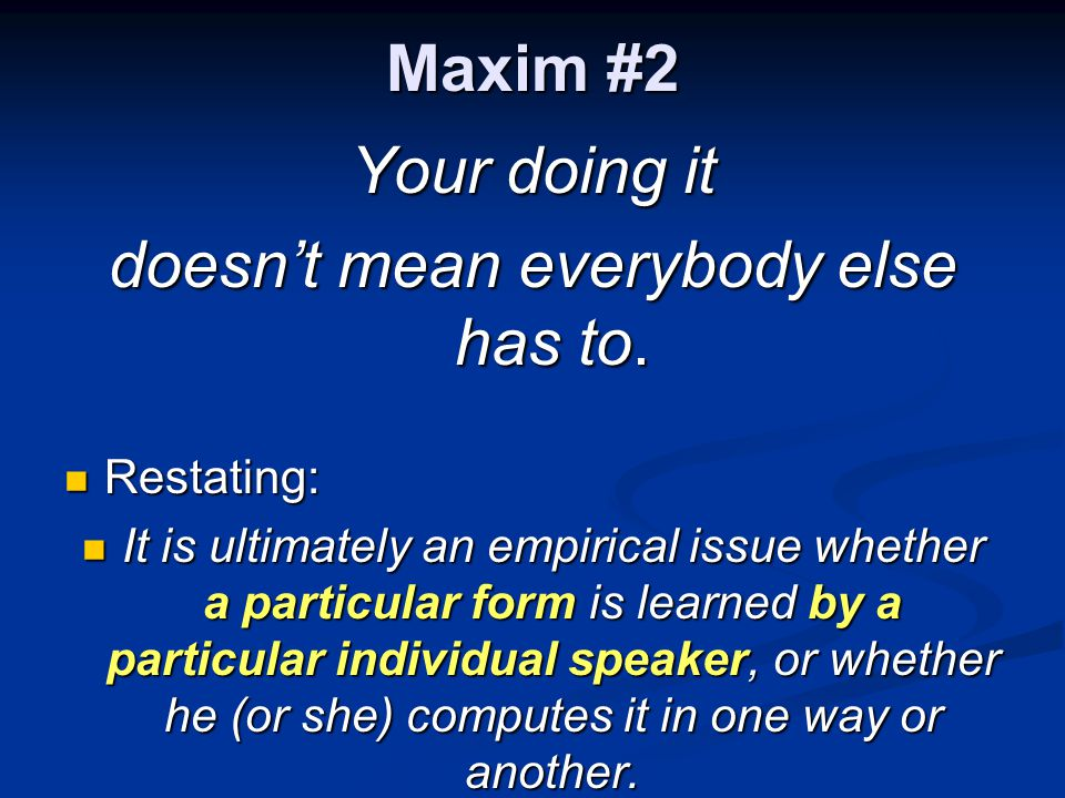 Maxim #2 Your doing it doesn't mean everybody else has to. Restating: Restating: It is ultimately an empirical issue whether a particular form is lear