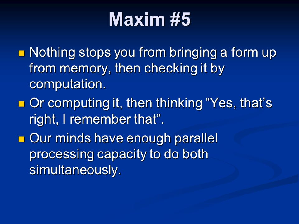 Maxim #5 Nothing stops you from bringing a form up from memory, then checking it by computation.