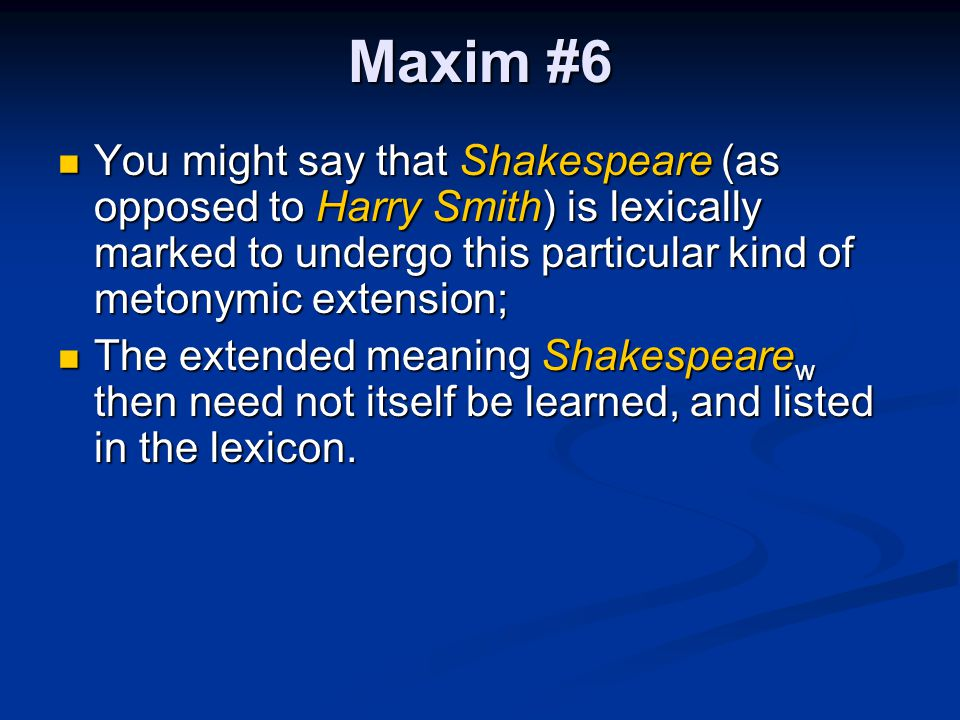 Maxim #6 You might say that Shakespeare (as opposed to Harry Smith) is lexically marked to undergo this particular kind of metonymic extension; You mi