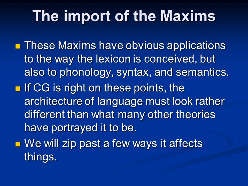 The import of the Maxims These Maxims have obvious applications to the way the lexicon is conceived, but also to phonology, syntax, and semantics.