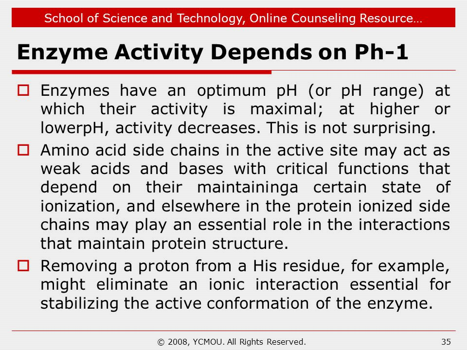 School of Science and Technology, Online Counseling Resource… Enzyme Activity Depends on Ph-1  Enzymes have an optimum pH (or pH range) at which their activity is maximal; at higher or lowerpH, activity decreases.