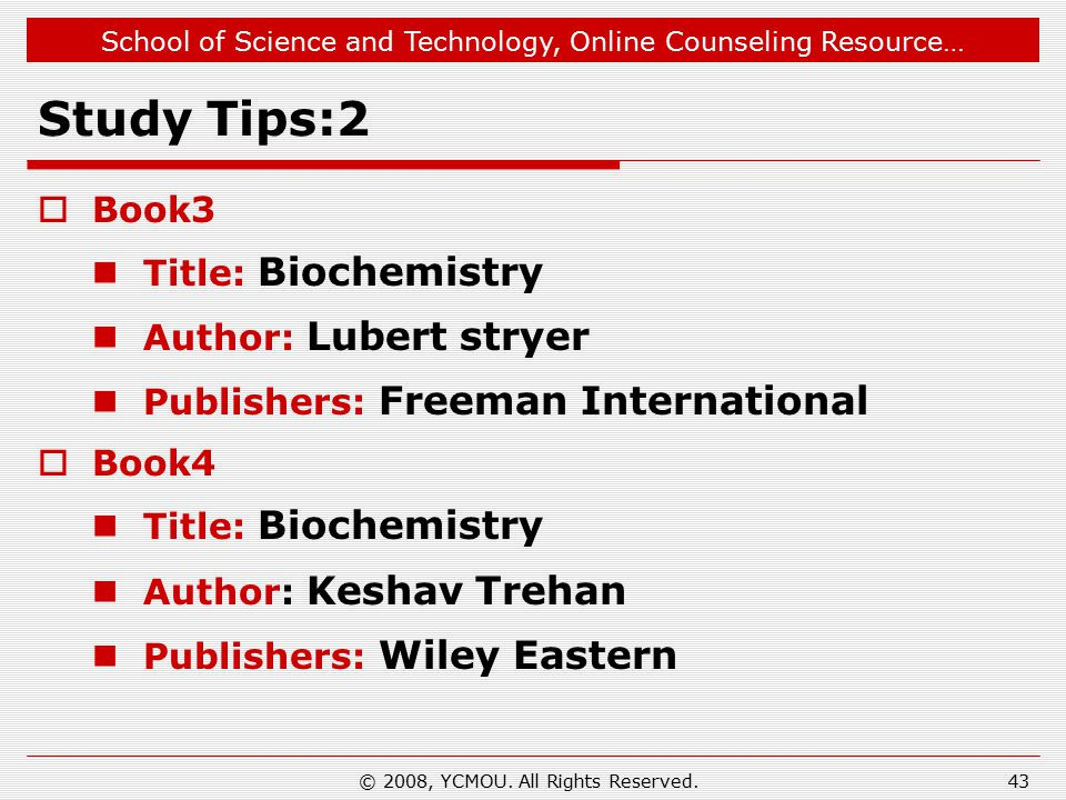 School of Science and Technology, Online Counseling Resource… Study Tips:2  Book3 Title: Biochemistry Author: Lubert stryer Publishers: Freeman International  Book4 Title: Biochemistry Author: Keshav Trehan Publishers: Wiley Eastern 43© 2008, YCMOU.