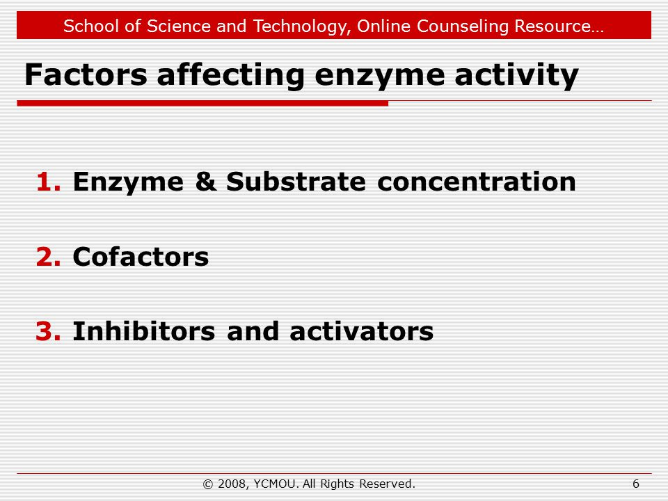 School of Science and Technology, Online Counseling Resource… 6 Factors affecting enzyme activity 1.Enzyme & Substrate concentration 2.Cofactors 3.Inhibitors and activators © 2008, YCMOU.