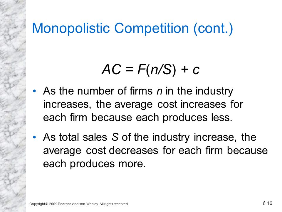 Copyright © 2009 Pearson Addison-Wesley. All rights reserved. 6-16 Monopolistic Competition (cont.) AC = F(n/S) + c As the number of firms n in the in