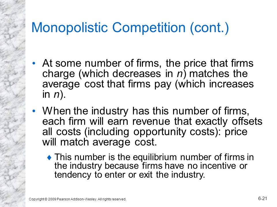 Copyright © 2009 Pearson Addison-Wesley. All rights reserved. 6-21 Monopolistic Competition (cont.) At some number of firms, the price that firms char