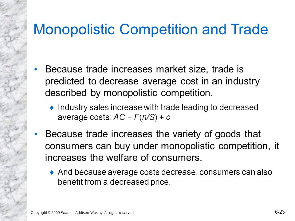 Copyright © 2009 Pearson Addison-Wesley. All rights reserved. 6-23 Monopolistic Competition and Trade Because trade increases market size, trade is pr