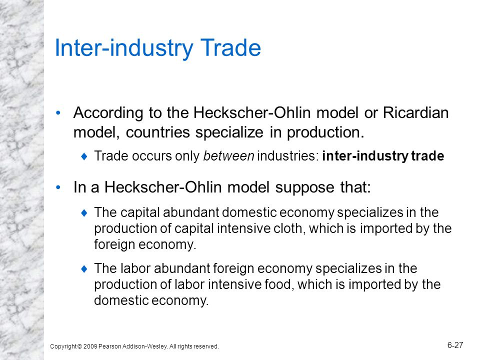 Copyright © 2009 Pearson Addison-Wesley. All rights reserved. 6-27 Inter-industry Trade According to the Heckscher-Ohlin model or Ricardian model, cou