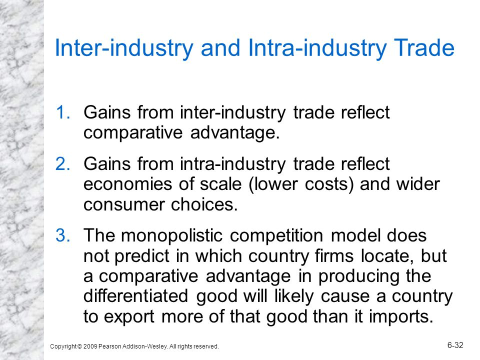 Copyright © 2009 Pearson Addison-Wesley. All rights reserved. 6-32 Inter-industry and Intra-industry Trade 1.Gains from inter-industry trade reflect c