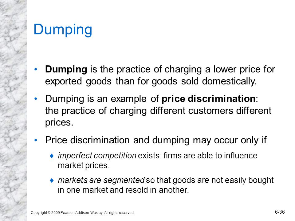 Copyright © 2009 Pearson Addison-Wesley. All rights reserved. 6-36 Dumping Dumping is the practice of charging a lower price for exported goods than f
