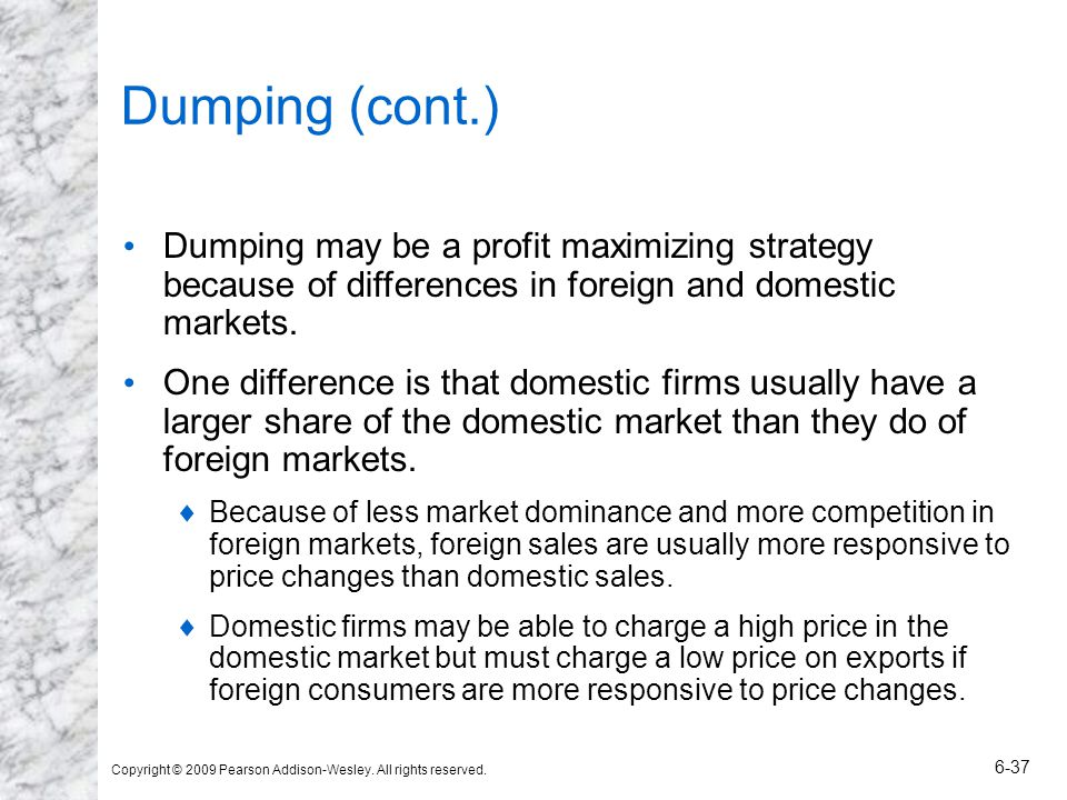 Copyright © 2009 Pearson Addison-Wesley. All rights reserved. 6-37 Dumping (cont.) Dumping may be a profit maximizing strategy because of differences
