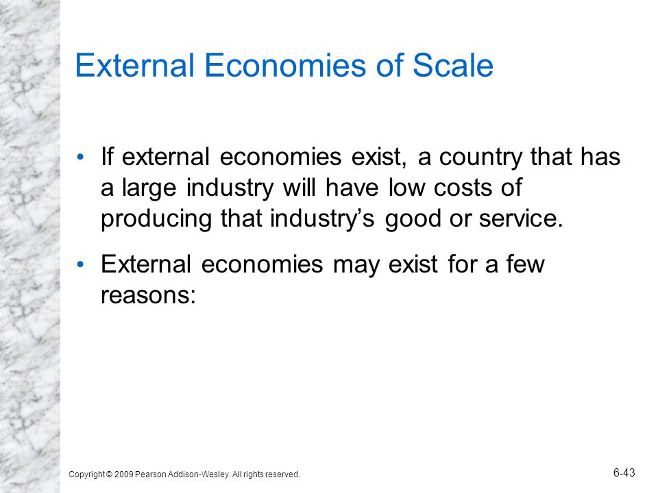 Copyright © 2009 Pearson Addison-Wesley. All rights reserved. 6-43 External Economies of Scale If external economies exist, a country that has a large