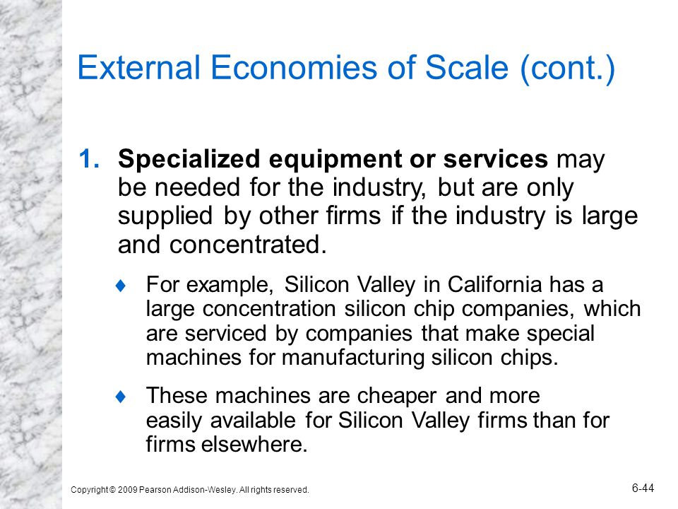 Copyright © 2009 Pearson Addison-Wesley. All rights reserved. 6-44 External Economies of Scale (cont.) 1.Specialized equipment or services may be need