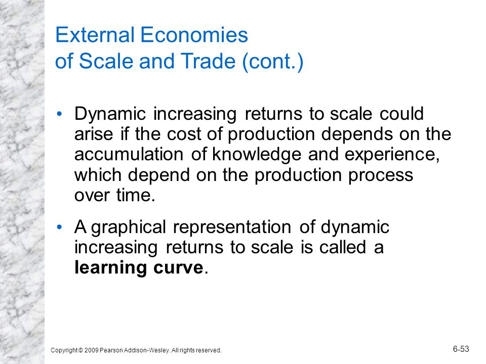Copyright © 2009 Pearson Addison-Wesley. All rights reserved. 6-53 External Economies of Scale and Trade (cont.) Dynamic increasing returns to scale c