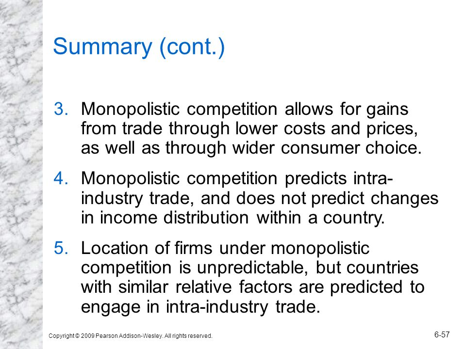 Copyright © 2009 Pearson Addison-Wesley. All rights reserved. 6-57 Summary (cont.) 3.Monopolistic competition allows for gains from trade through lowe