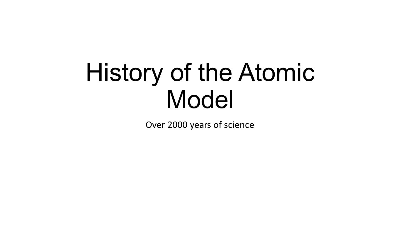 History of the Atomic Model Over 2000 years of science