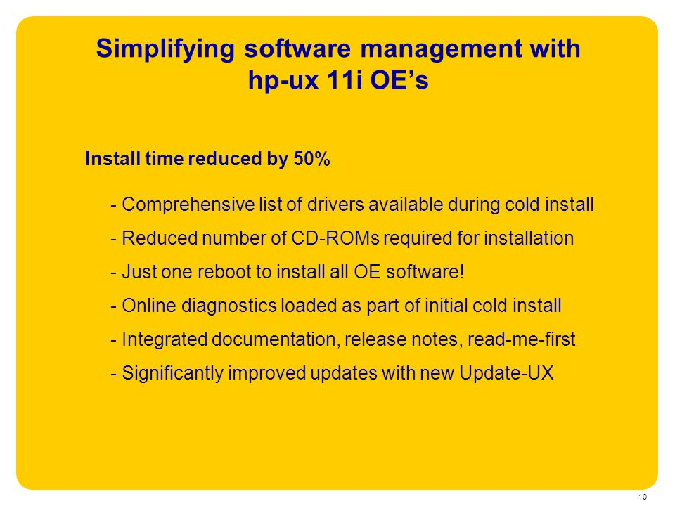 10 Simplifying software management with hp-ux 11i OE's Install time reduced by 50% - Comprehensive list of drivers available during cold install - Red