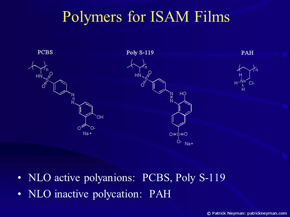 Polymers for ISAM Films NLO active polyanions: PCBS, Poly S-119 NLO inactive polycation: PAH © Patrick Neyman: patrickneyman.com