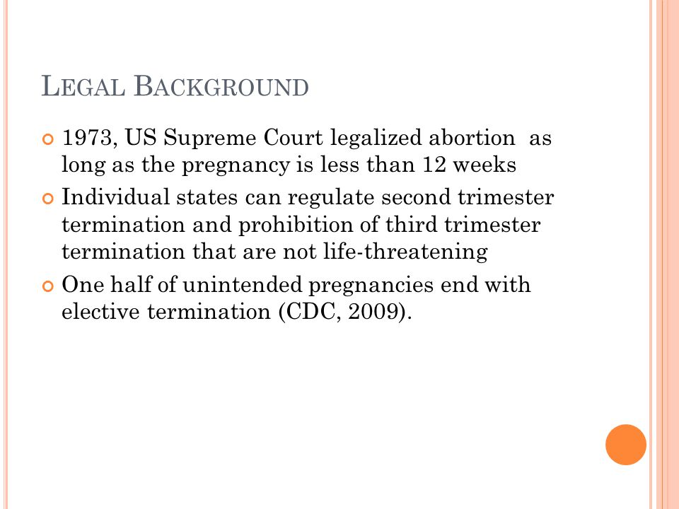 L EGAL B ACKGROUND 1973, US Supreme Court legalized abortion as long as the pregnancy is less than 12 weeks Individual states can regulate second trimester termination and prohibition of third trimester termination that are not life-threatening One half of unintended pregnancies end with elective termination (CDC, 2009).