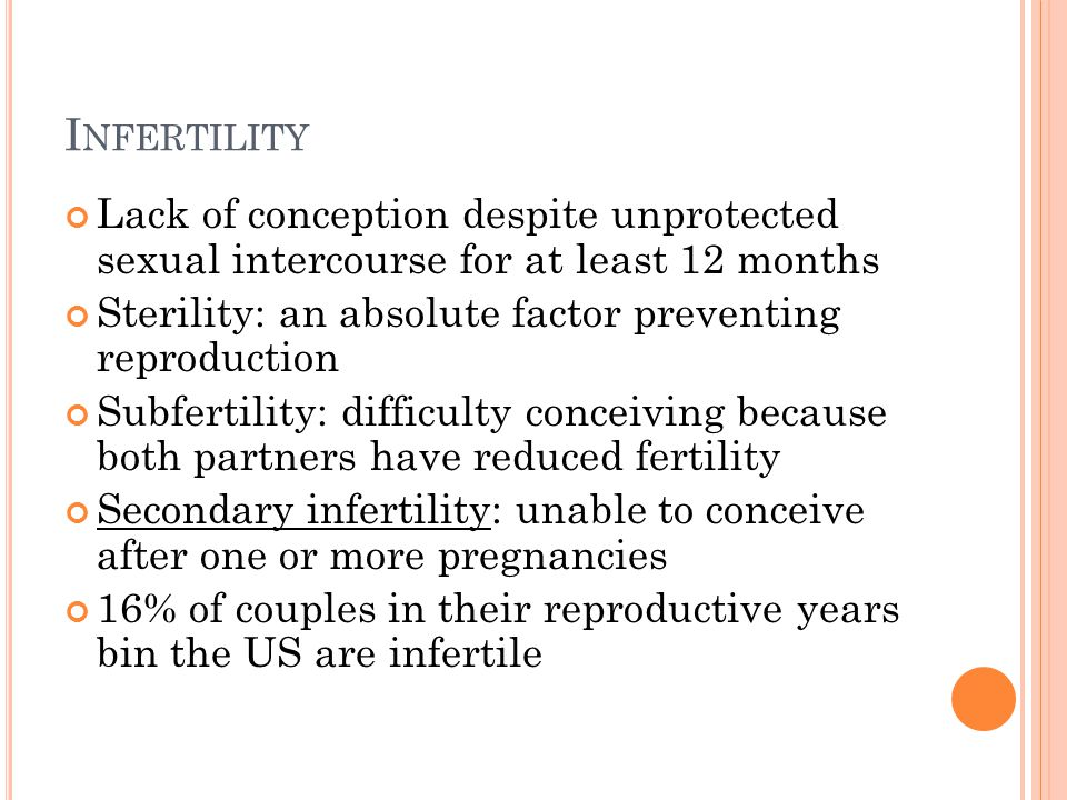 I NFERTILITY Lack of conception despite unprotected sexual intercourse for at least 12 months Sterility: an absolute factor preventing reproduction Subfertility: difficulty conceiving because both partners have reduced fertility Secondary infertility: unable to conceive after one or more pregnancies 16% of couples in their reproductive years bin the US are infertile