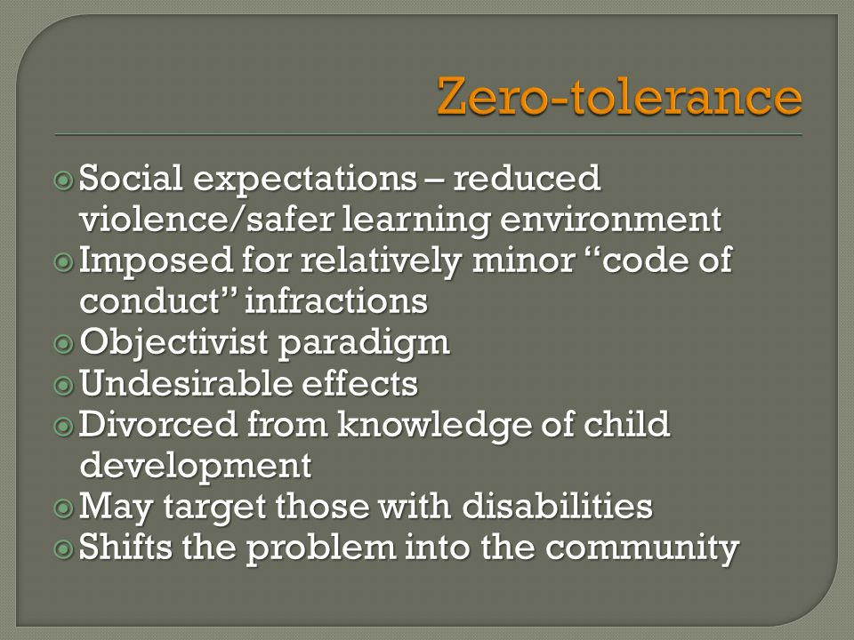  Social expectations – reduced violence/safer learning environment  Imposed for relatively minor code of conduct infractions  Objectivist paradigm  Undesirable effects  Divorced from knowledge of child development  May target those with disabilities  Shifts the problem into the community