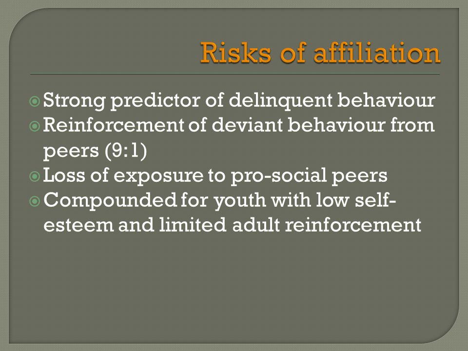  Strong predictor of delinquent behaviour  Reinforcement of deviant behaviour from peers (9:1)  Loss of exposure to pro-social peers  Compounded for youth with low self- esteem and limited adult reinforcement