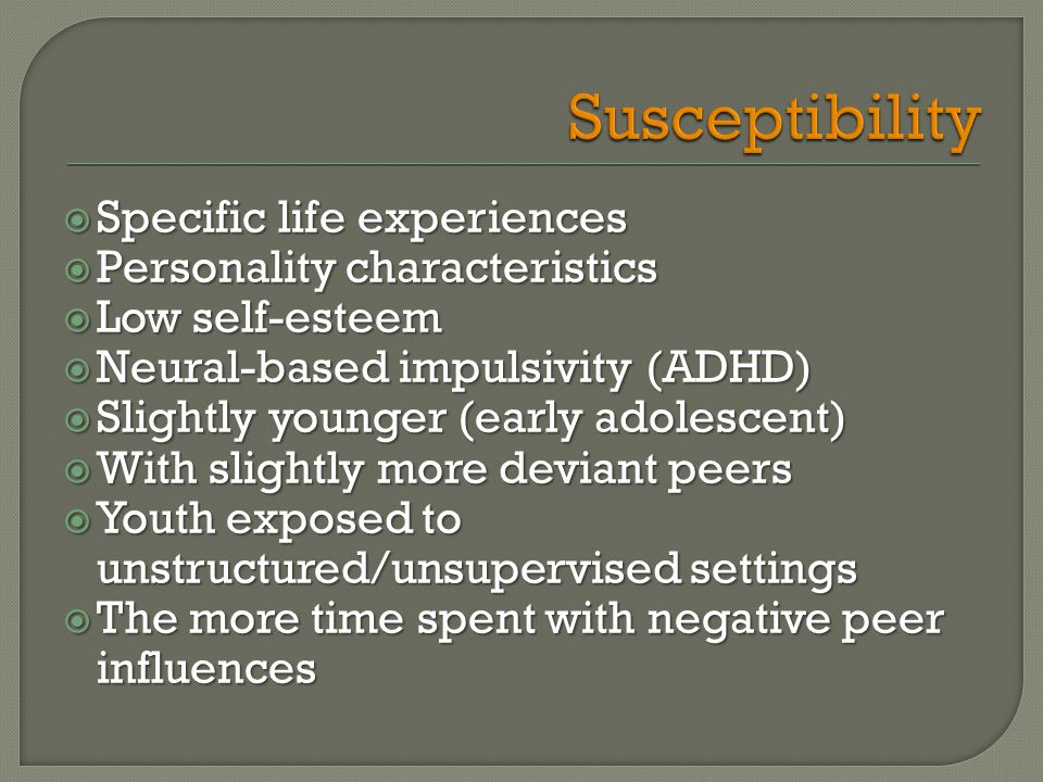  Specific life experiences  Personality characteristics  Low self-esteem  Neural-based impulsivity (ADHD)  Slightly younger (early adolescent)  With slightly more deviant peers  Youth exposed to unstructured/unsupervised settings  The more time spent with negative peer influences